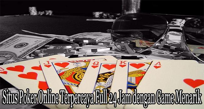 Situs Poker Online Terpercaya Full 24 Jam dengan Game Menarik